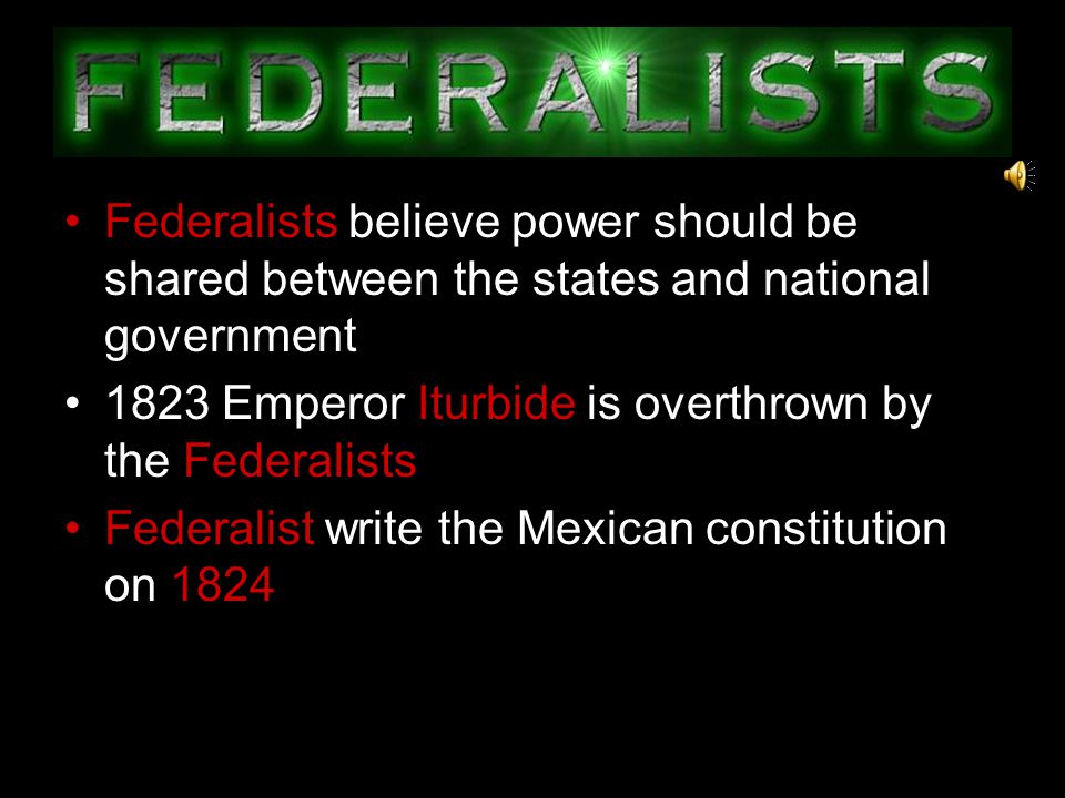 Believed power should be concentrated in the national government The Centralists support Emperor Agustin de Iturbide to be Mexican leader