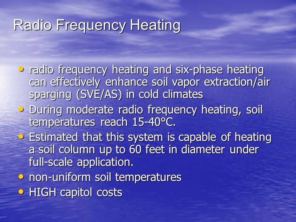 Radio Frequency Heating radio frequency heating and six-phase heating can effectively enhance soil vapor extraction/air sparging (SVE/AS) in cold climates radio frequency heating and six-phase heating can effectively enhance soil vapor extraction/air sparging (SVE/AS) in cold climates During moderate radio frequency heating, soil temperatures reach 15-40°C.