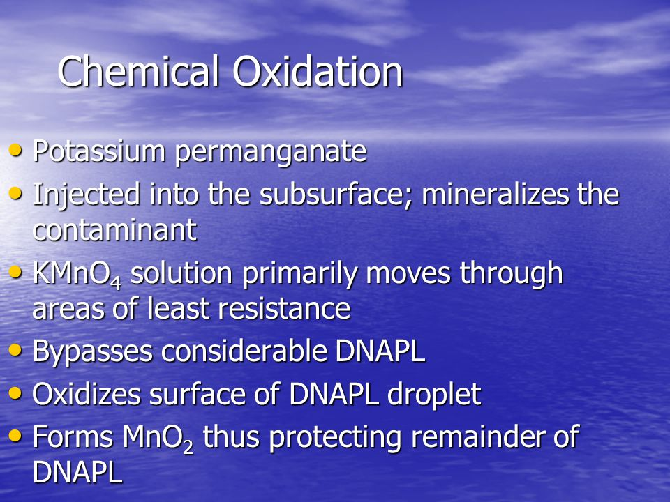 Chemical Oxidation Potassium permanganate Potassium permanganate Injected into the subsurface; mineralizes the contaminant Injected into the subsurface; mineralizes the contaminant KMnO 4 solution primarily moves through areas of least resistance KMnO 4 solution primarily moves through areas of least resistance Bypasses considerable DNAPL Bypasses considerable DNAPL Oxidizes surface of DNAPL droplet Oxidizes surface of DNAPL droplet Forms MnO 2 thus protecting remainder of DNAPL Forms MnO 2 thus protecting remainder of DNAPL