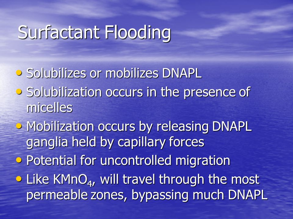 Surfactant Flooding Solubilizes or mobilizes DNAPL Solubilizes or mobilizes DNAPL Solubilization occurs in the presence of micelles Solubilization occurs in the presence of micelles Mobilization occurs by releasing DNAPL ganglia held by capillary forces Mobilization occurs by releasing DNAPL ganglia held by capillary forces Potential for uncontrolled migration Potential for uncontrolled migration Like KMnO 4, will travel through the most permeable zones, bypassing much DNAPL Like KMnO 4, will travel through the most permeable zones, bypassing much DNAPL