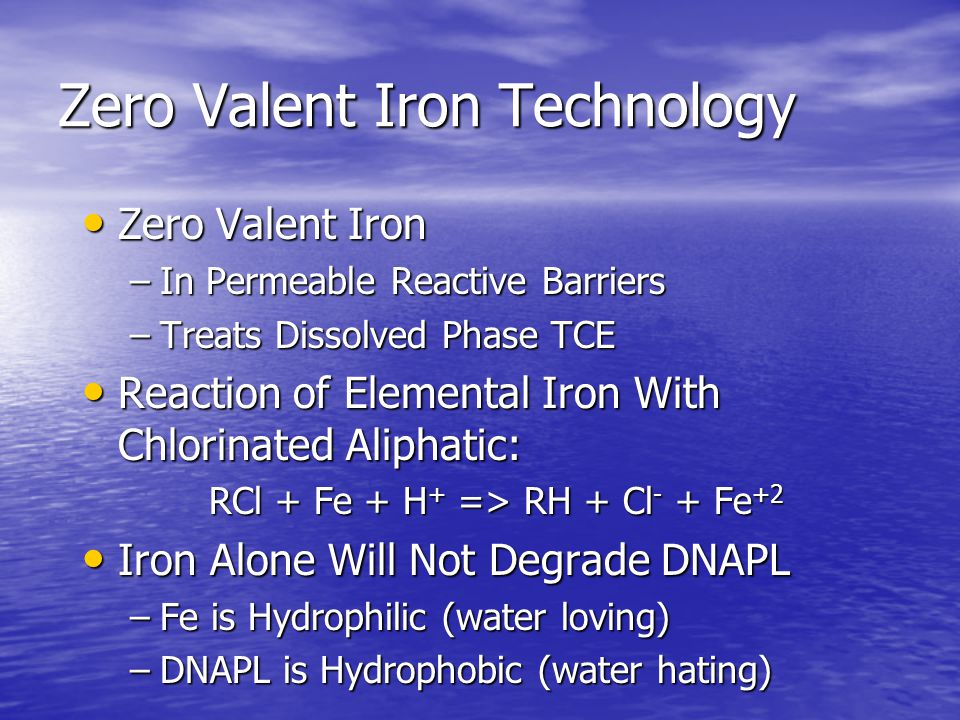 Zero Valent Iron Technology Zero Valent Iron Zero Valent Iron –In Permeable Reactive Barriers –Treats Dissolved Phase TCE Reaction of Elemental Iron With Chlorinated Aliphatic: Reaction of Elemental Iron With Chlorinated Aliphatic: RCl + Fe + H + => RH + Cl - + Fe +2 Iron Alone Will Not Degrade DNAPL Iron Alone Will Not Degrade DNAPL –Fe is Hydrophilic (water loving) –DNAPL is Hydrophobic (water hating)