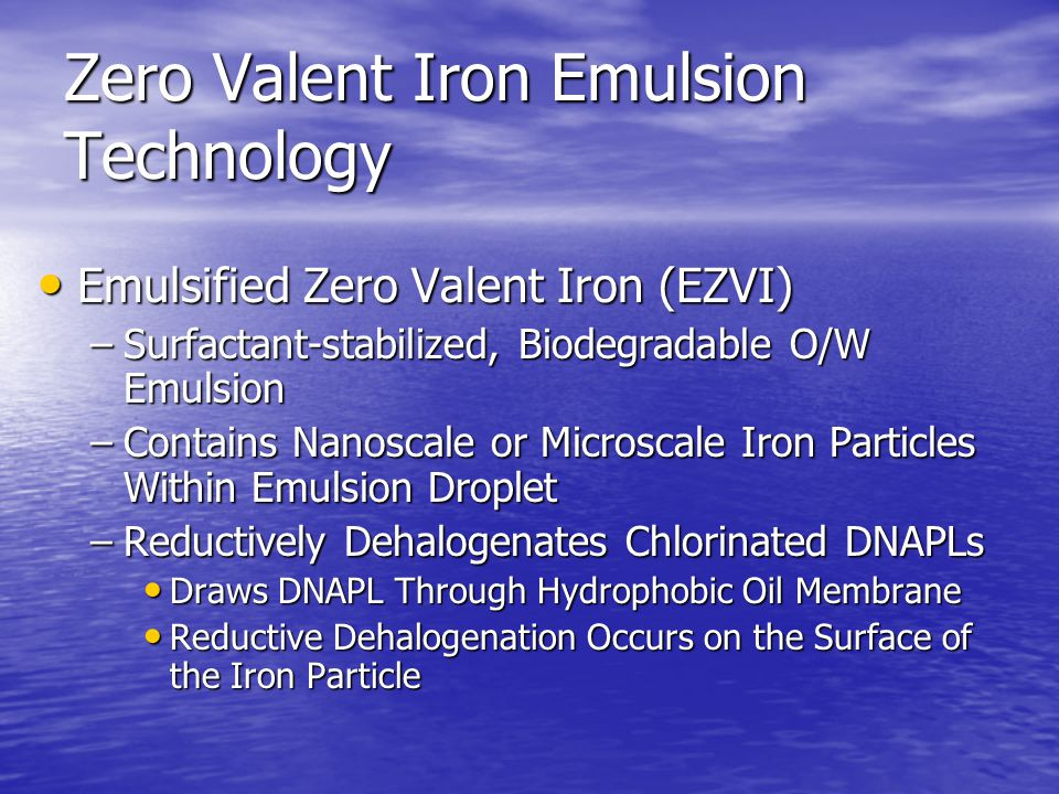 Zero Valent Iron Emulsion Technology Emulsified Zero Valent Iron (EZVI) Emulsified Zero Valent Iron (EZVI) –Surfactant-stabilized, Biodegradable O/W Emulsion –Contains Nanoscale or Microscale Iron Particles Within Emulsion Droplet –Reductively Dehalogenates Chlorinated DNAPLs Draws DNAPL Through Hydrophobic Oil Membrane Draws DNAPL Through Hydrophobic Oil Membrane Reductive Dehalogenation Occurs on the Surface of the Iron Particle Reductive Dehalogenation Occurs on the Surface of the Iron Particle