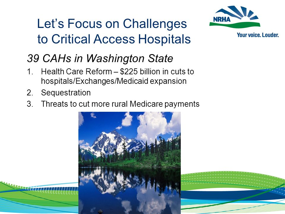 Let's Focus on Challenges to Critical Access Hospitals 39 CAHs in Washington State 1.Health Care Reform – $225 billion in cuts to hospitals/Exchanges/