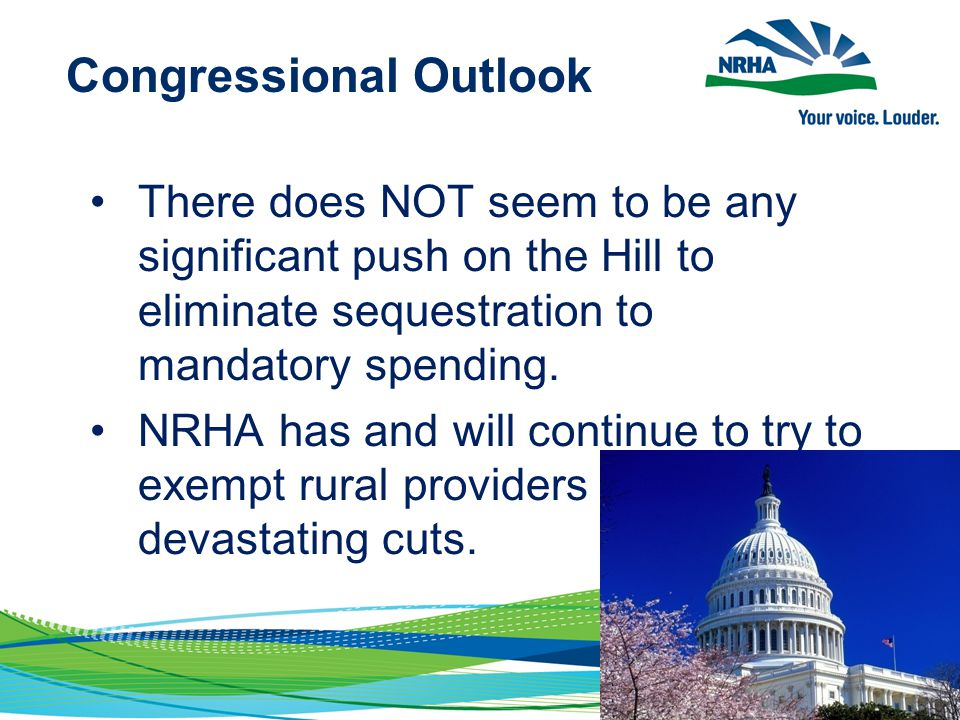 Congressional Outlook There does NOT seem to be any significant push on the Hill to eliminate sequestration to mandatory spending. NRHA has and will c