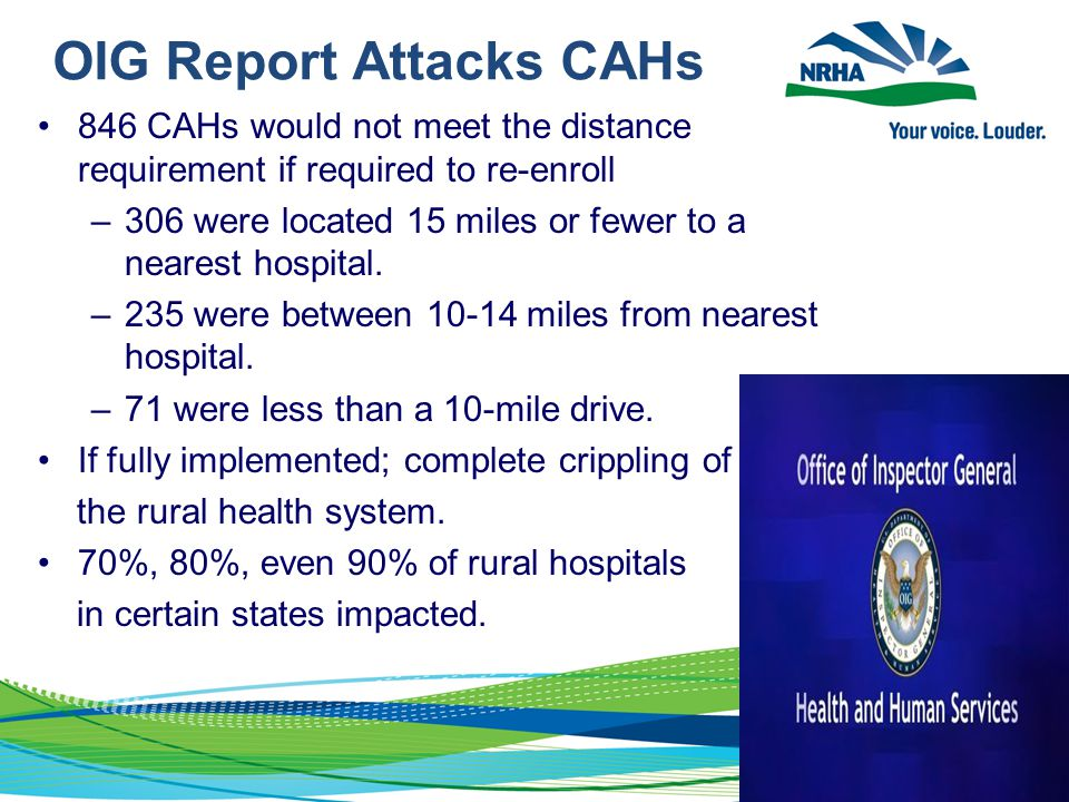 OIG Report Attacks CAHs 846 CAHs would not meet the distance requirement if required to re-enroll –306 were located 15 miles or fewer to a nearest hos