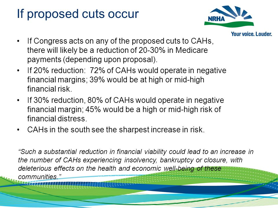 If proposed cuts occur If Congress acts on any of the proposed cuts to CAHs, there will likely be a reduction of 20-30% in Medicare payments (dependin