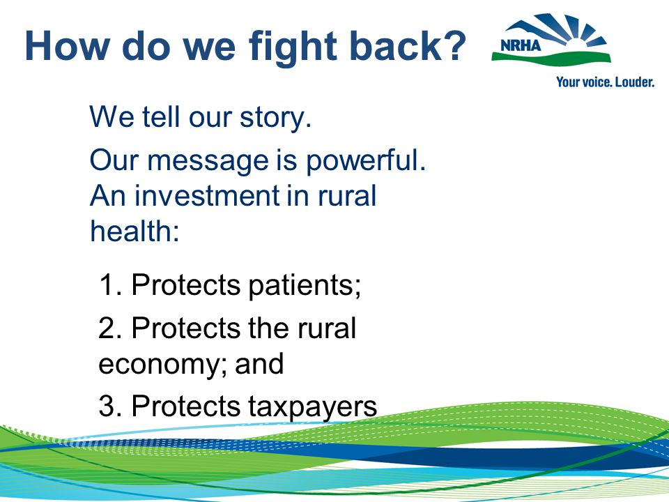 We tell our story. Our message is powerful. An investment in rural health: 1. Protects patients; 2. Protects the rural economy; and 3. Protects taxpay