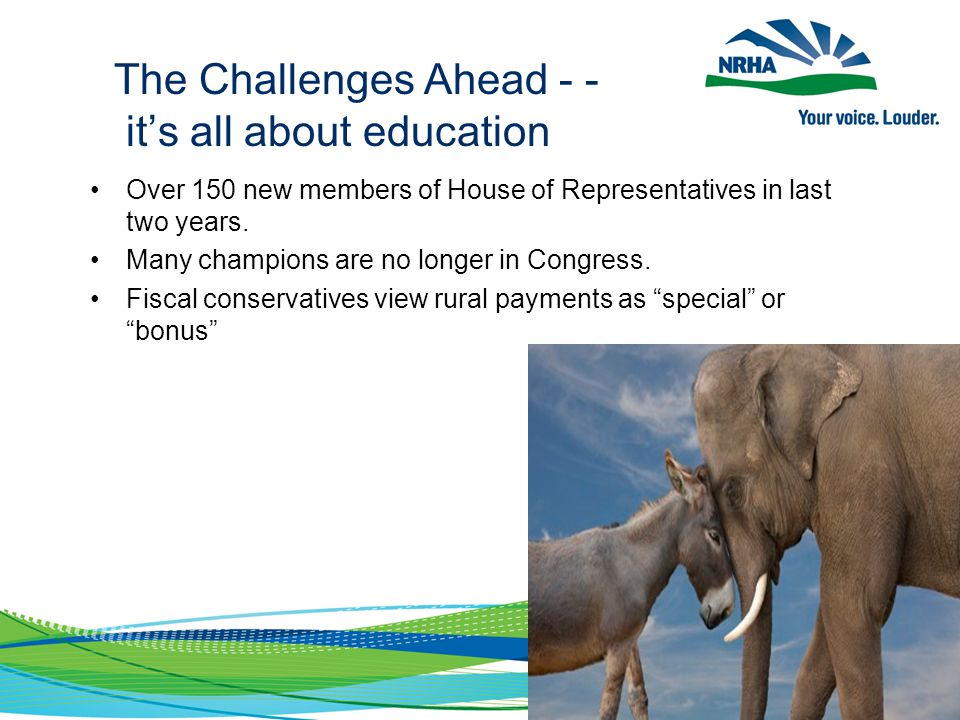 The Challenges Ahead - - it's all about education Over 150 new members of House of Representatives in last two years. Many champions are no longer in