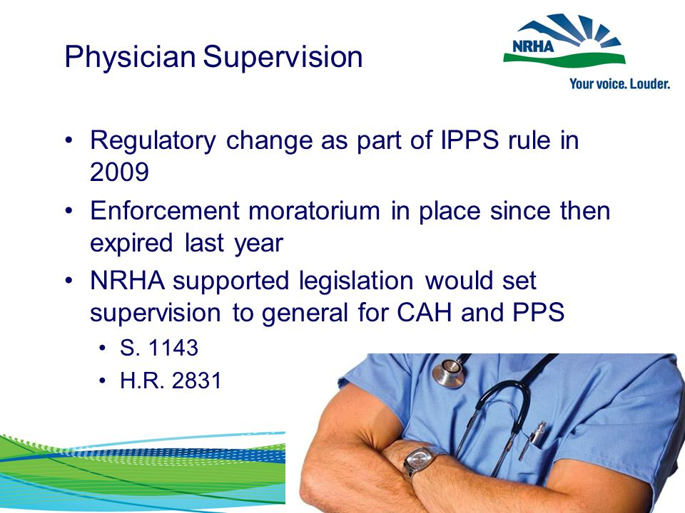 Physician Supervision Regulatory change as part of IPPS rule in 2009 Enforcement moratorium in place since then expired last year NRHA supported legis