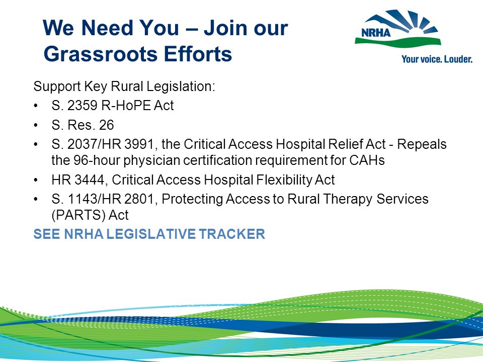 We Need You – Join our Grassroots Efforts Support Key Rural Legislation: S. 2359 R-HoPE Act S. Res. 26 S. 2037/HR 3991, the Critical Access Hospital R