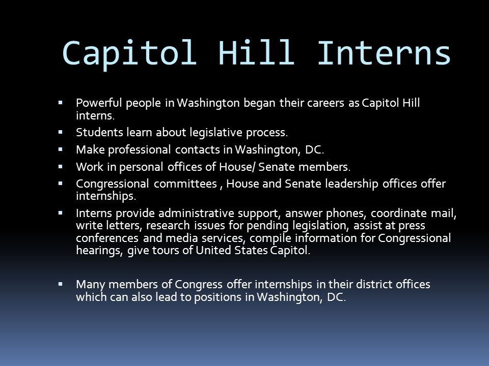  Powerful people in Washington began their careers as Capitol Hill interns.  Students learn about legislative process.  Make professional contacts