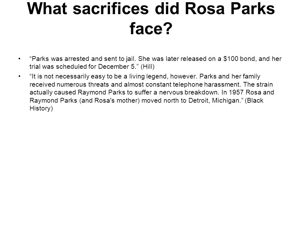 "What sacrifices did Rosa Parks face? ""Parks was arrested and sent to jail. She was later released on a $100 bond, and her trial was scheduled for Dece"