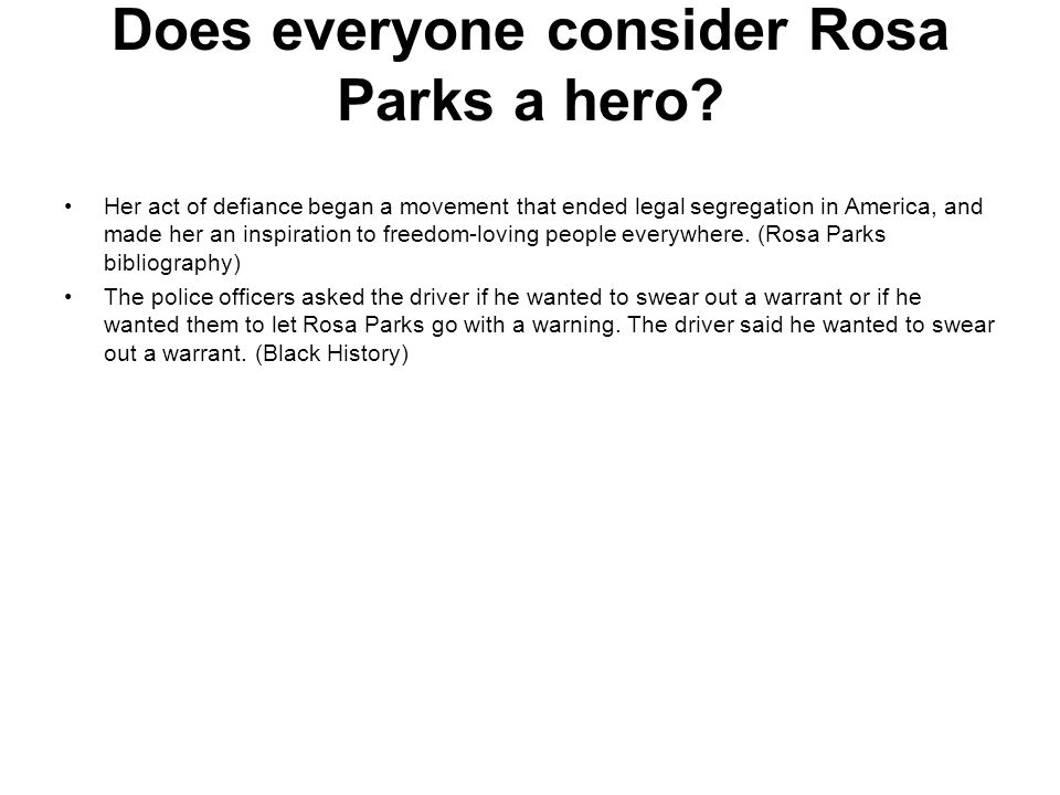 Does everyone consider Rosa Parks a hero? Her act of defiance began a movement that ended legal segregation in America, and made her an inspiration to