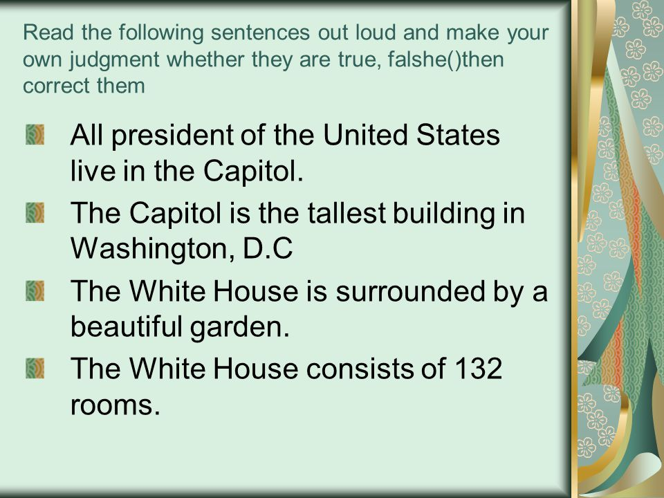 Read the following sentences out loud and make your own judgment whether they are true, falshe()then correct them All president of the United States live in the Capitol.