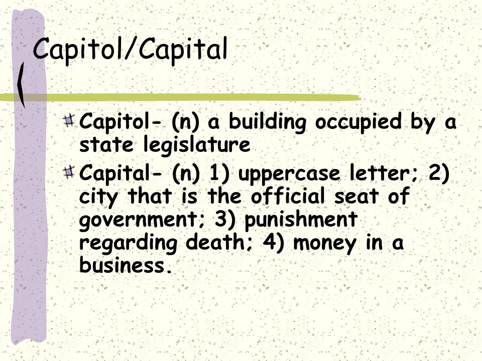 Capitol/Capital Capitol- (n) a building occupied by a state legislature Capital- (n) 1) uppercase letter; 2) city that is the official seat of government; 3) punishment regarding death; 4) money in a business.