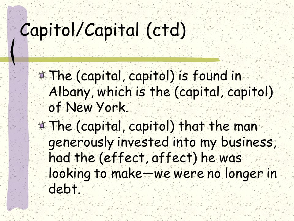 Capitol/Capital (ctd) The (capital, capitol) is found in Albany, which is the (capital, capitol) of New York.