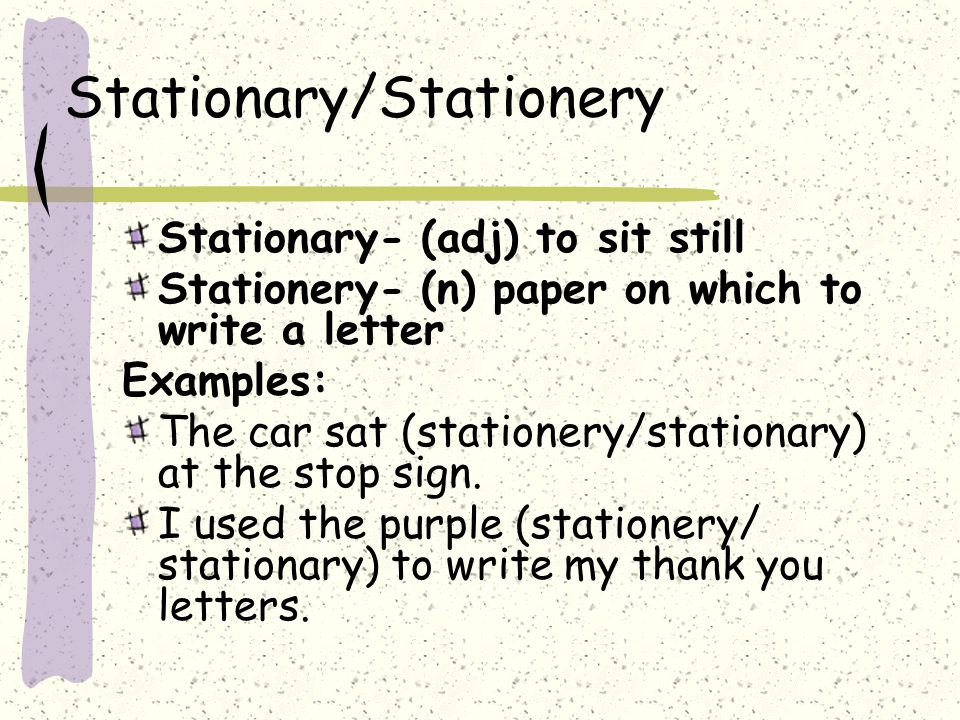 Stationary/Stationery Stationary- (adj) to sit still Stationery- (n) paper on which to write a letter Examples: The car sat (stationery/stationary) at the stop sign.