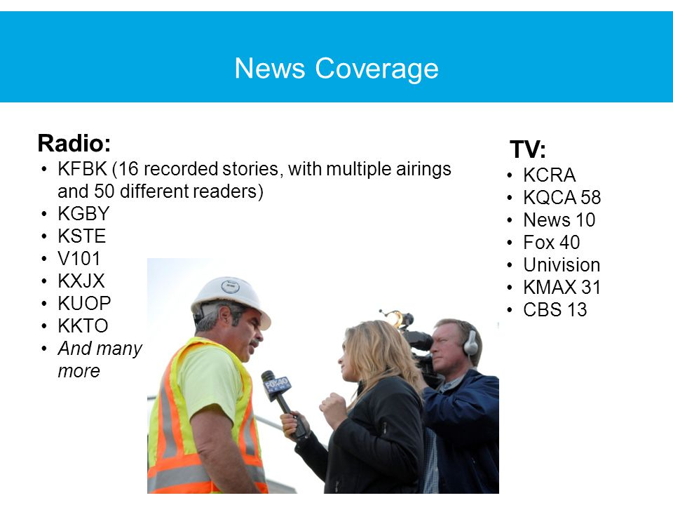Radio: KFBK (16 recorded stories, with multiple airings and 50 different readers) KGBY KSTE V101 KXJX KUOP KKTO And many more TV: KCRA KQCA 58 News 10 Fox 40 Univision KMAX 31 CBS 13 News Coverage