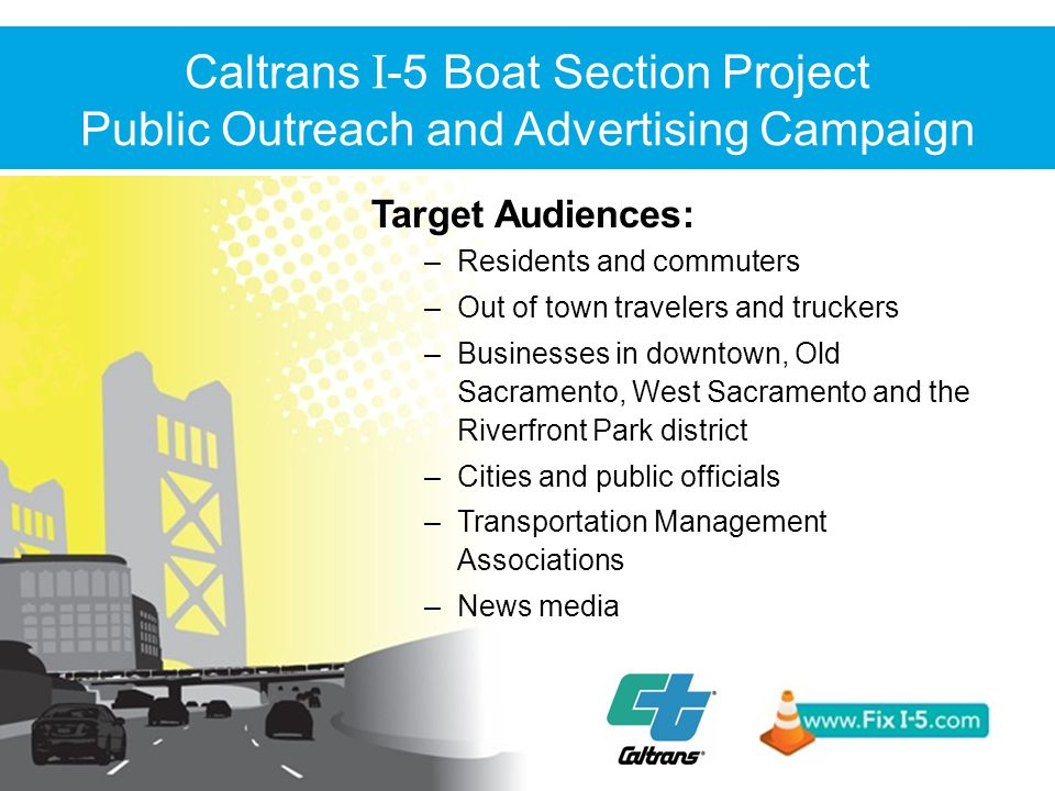 Target Audiences: –Residents and commuters –Out of town travelers and truckers –Businesses in downtown, Old Sacramento, West Sacramento and the Riverfront Park district –Cities and public officials –Transportation Management Associations –News media Caltrans I -5 Boat Section Project Public Outreach and Advertising Campaign