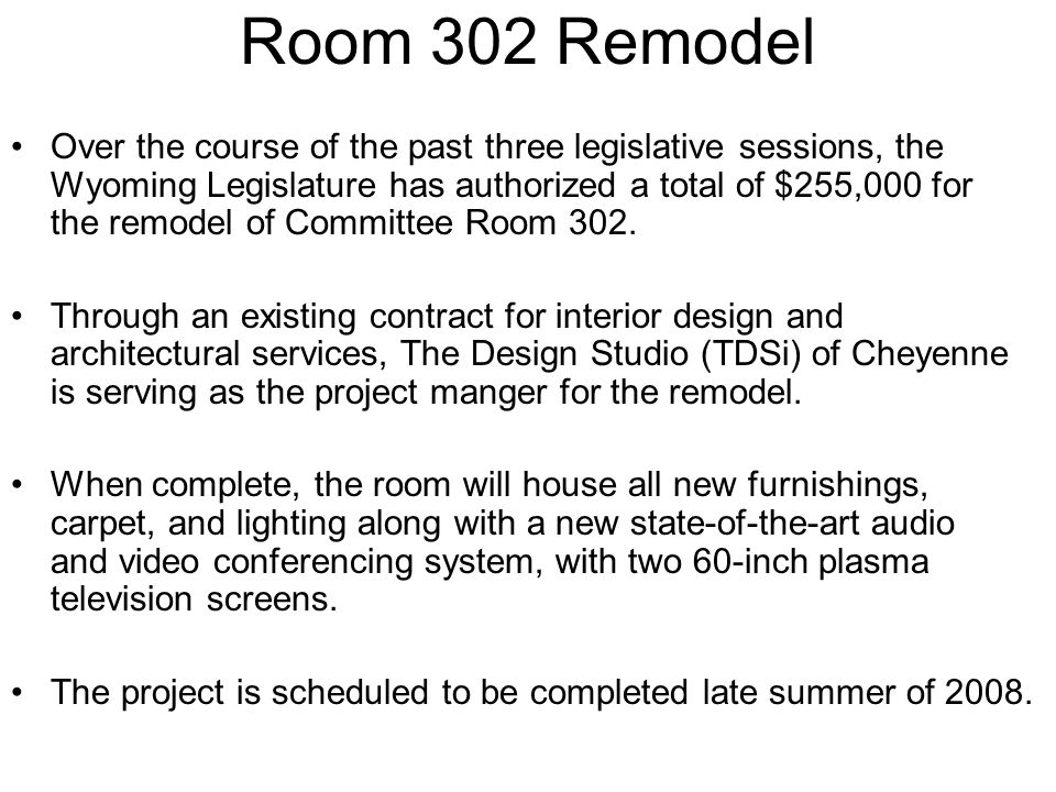 Room 302 Remodel Over the course of the past three legislative sessions, the Wyoming Legislature has authorized a total of $255,000 for the remodel of