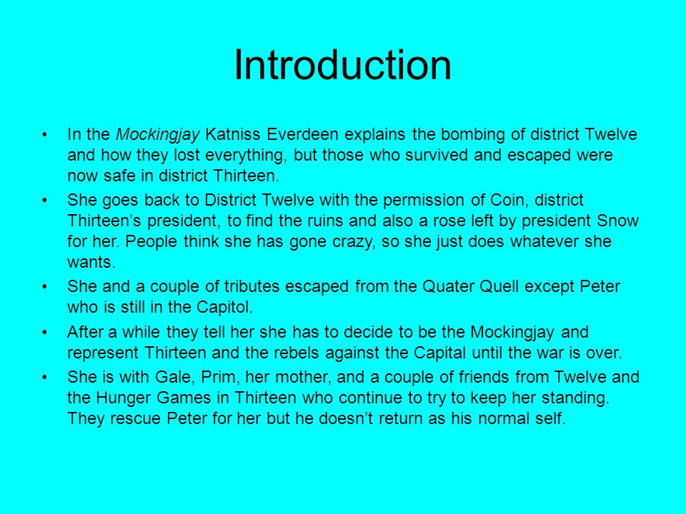 Introduction In the Mockingjay Katniss Everdeen explains the bombing of district Twelve and how they lost everything, but those who survived and escaped were now safe in district Thirteen.