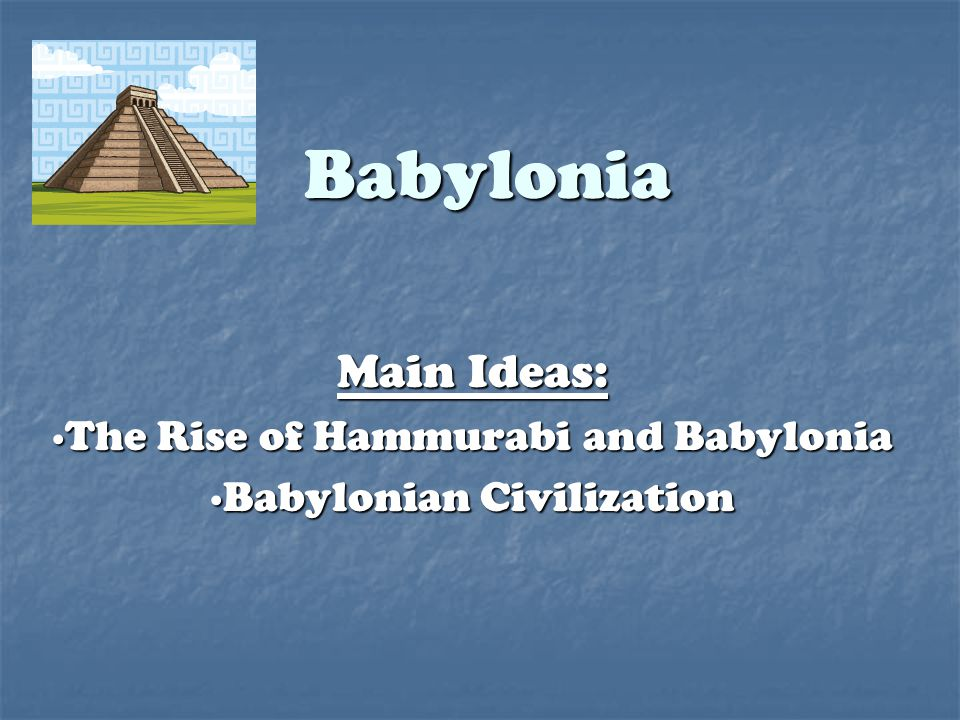 Babylonia Main Ideas: ∙The Rise of Hammurabi and Babylonia ∙Babylonian Civilization