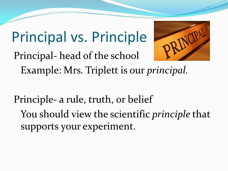 Principal vs. Principle Principal- head of the school Example: Mrs.