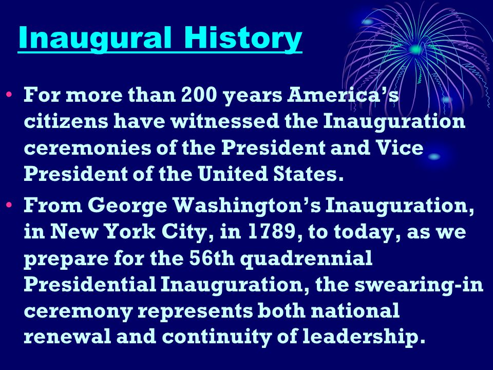 Inaugural History For more than 200 years America's citizens have witnessed the Inauguration ceremonies of the President and Vice President of the United States.