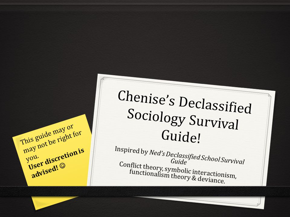 Chenise's Declassified Sociology Survival Guide! Inspired by Ned's Declassified School Survival Guide Conflict theory, symbolic interactionism, functi