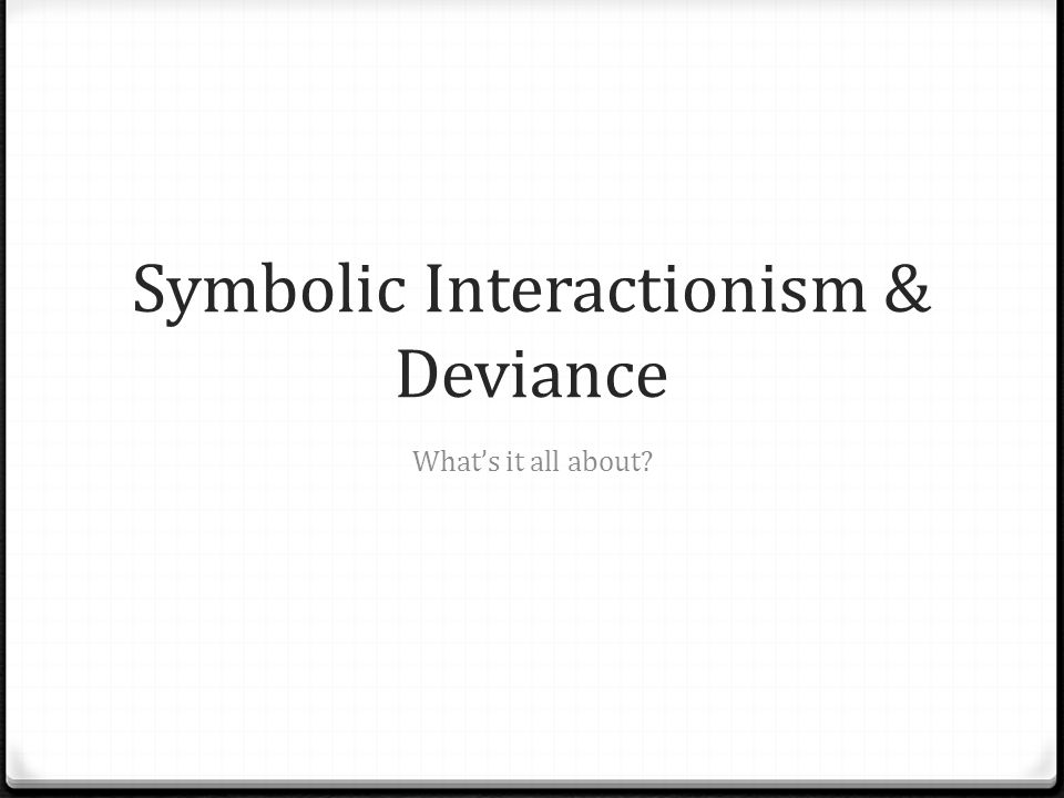 Symbolic Interactionism & Deviance What's it all about?