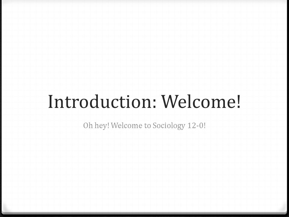 Introduction: Welcome! Oh hey! Welcome to Sociology 12-0!