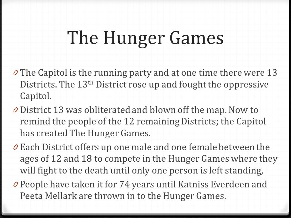 The Hunger Games 0 The Capitol is the running party and at one time there were 13 Districts. The 13 th District rose up and fought the oppressive Capi