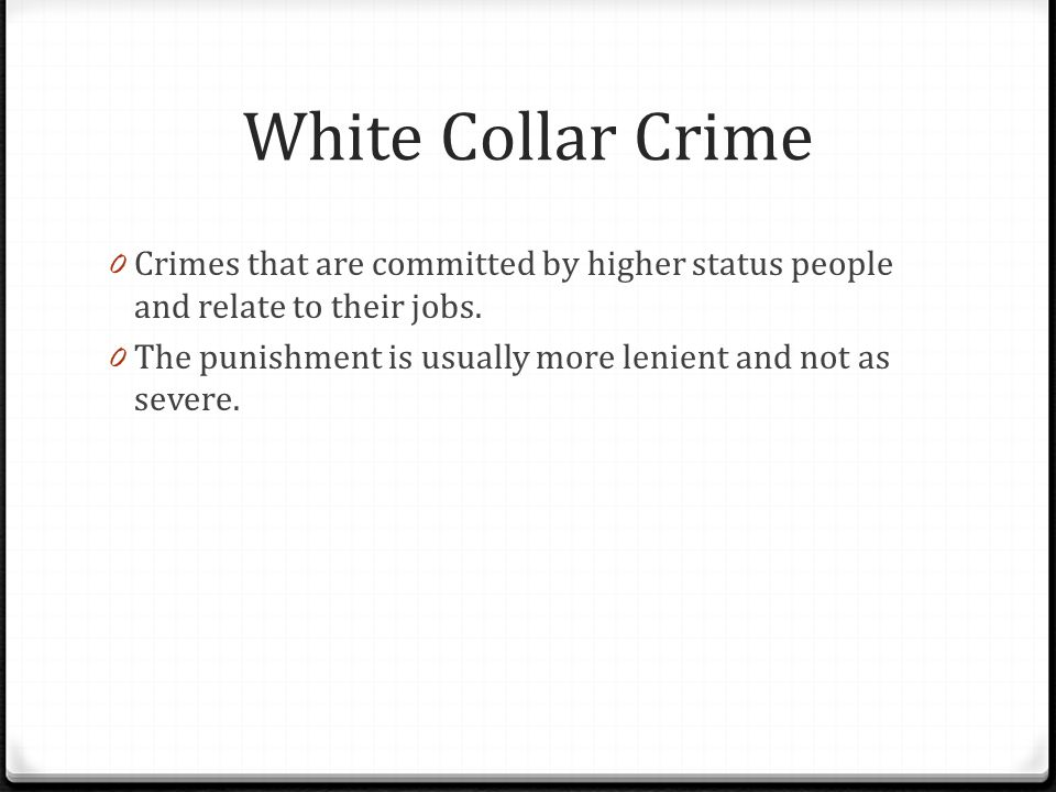 White Collar Crime 0 Crimes that are committed by higher status people and relate to their jobs. 0 The punishment is usually more lenient and not as s