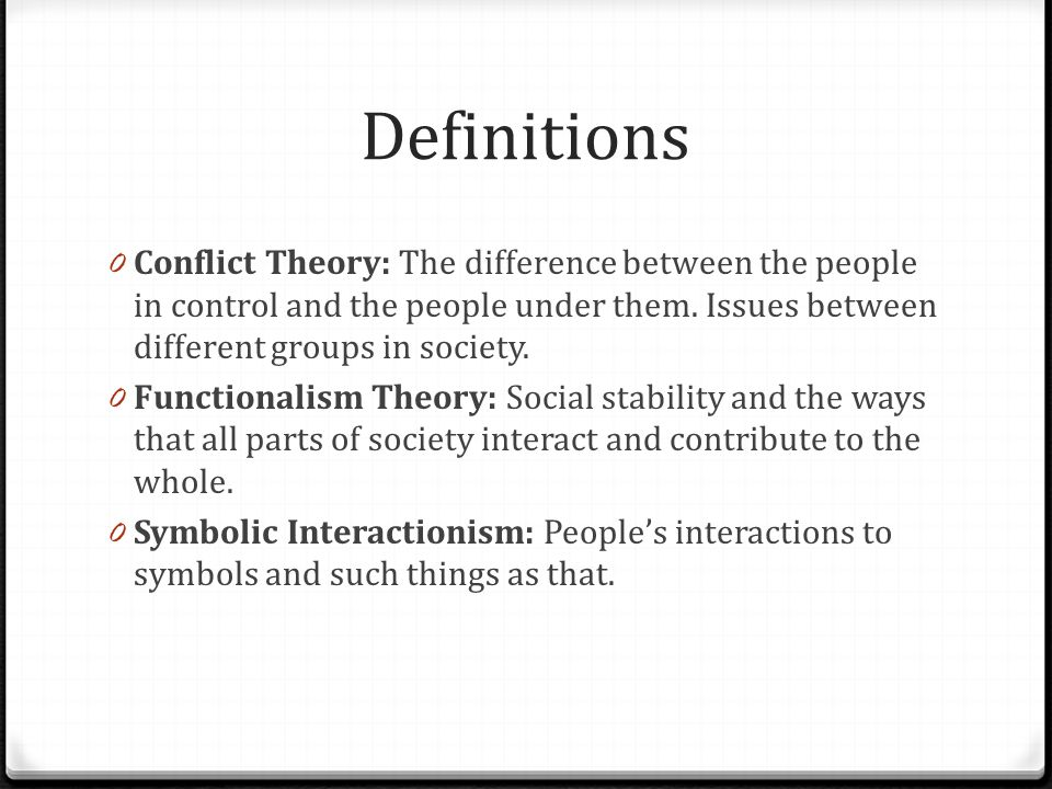Definitions 0 Conflict Theory: The difference between the people in control and the people under them. Issues between different groups in society. 0 F