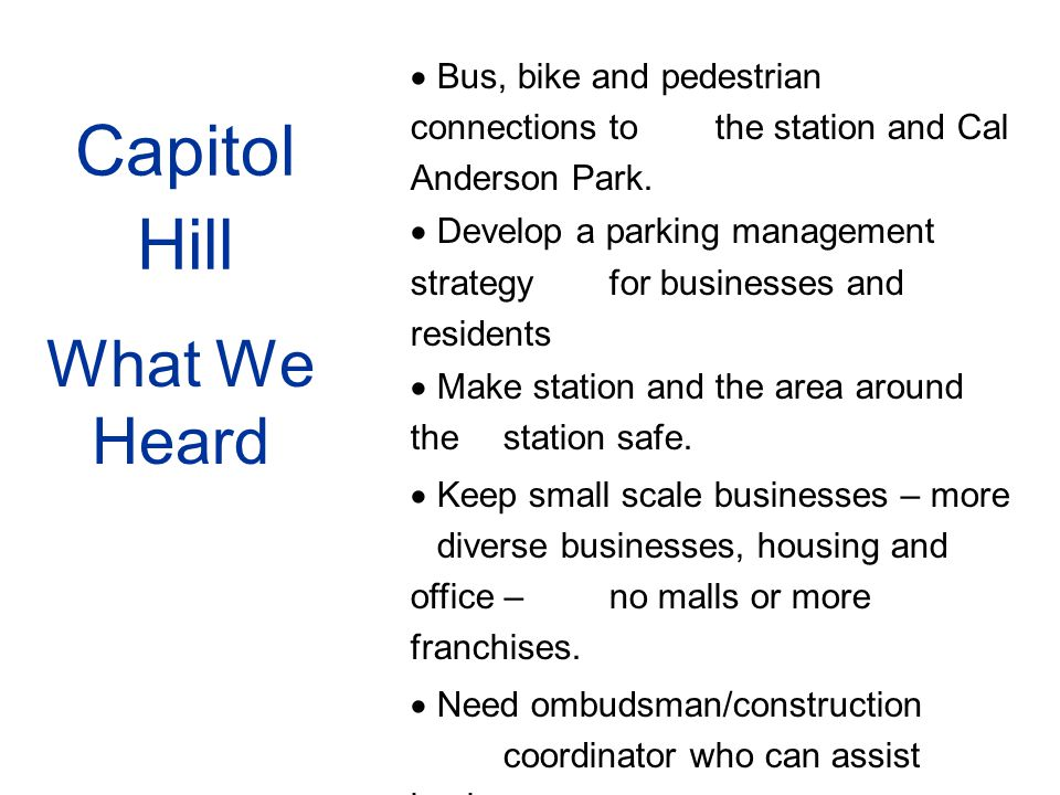 Capitol Hill What We Heard  Bus, bike and pedestrian connections to the station and Cal Anderson Park.  Develop a parking management strategy for bu