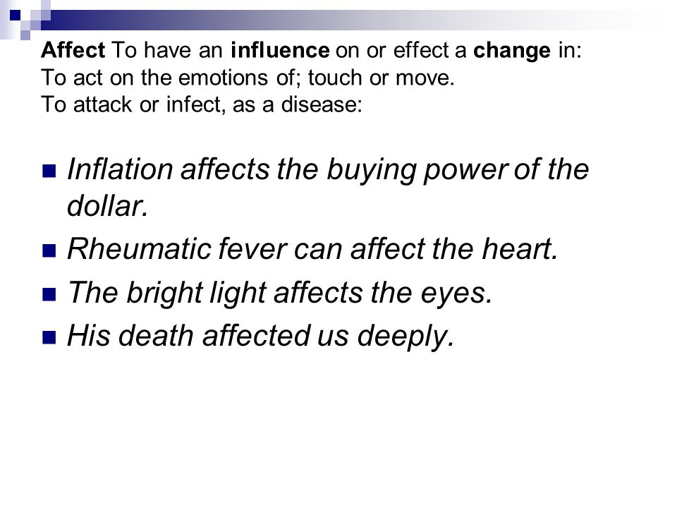 Affect To have an influence on or effect a change in: To act on the emotions of; touch or move.