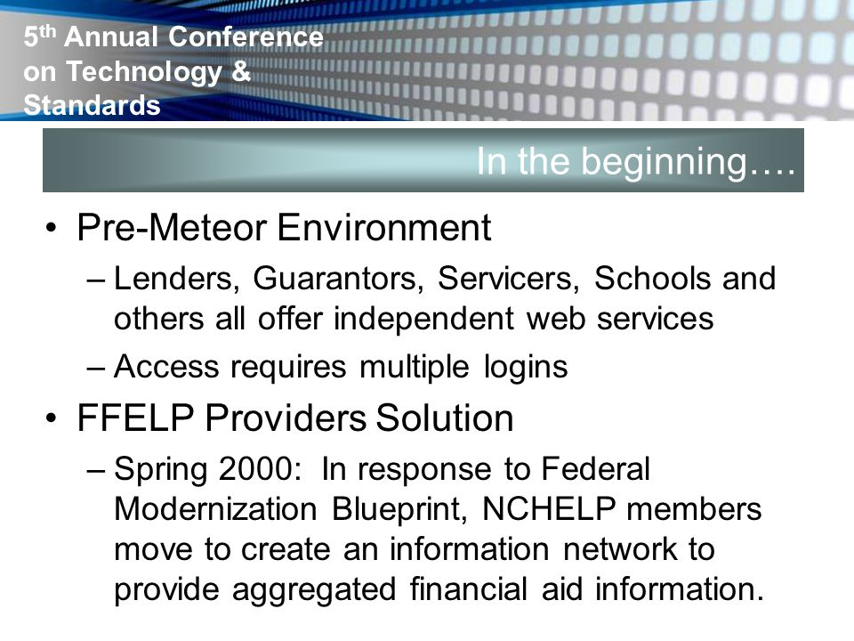 5 th Annual Conference on Technology & Standards In the beginning…. Pre-Meteor Environment –Lenders, Guarantors, Servicers, Schools and others all off