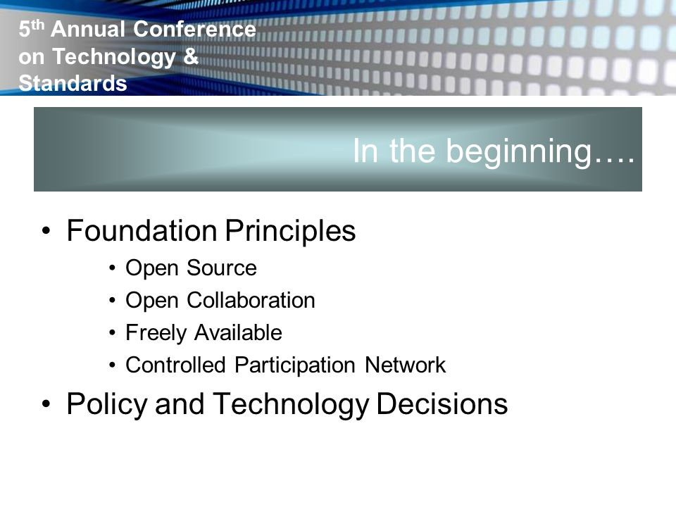 5 th Annual Conference on Technology & Standards In the beginning…. Foundation Principles Open Source Open Collaboration Freely Available Controlled P
