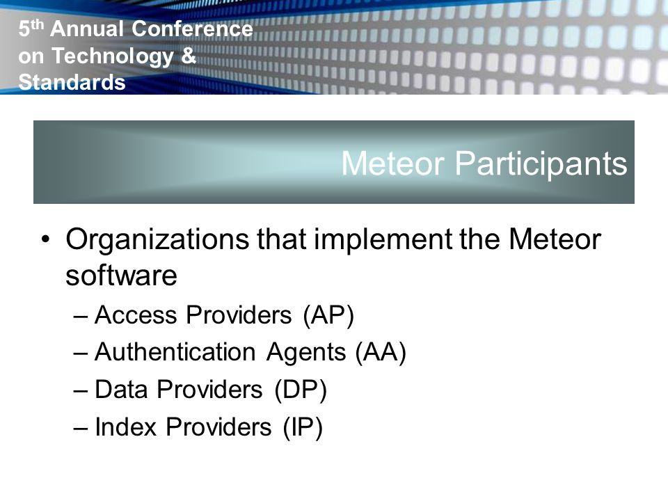 5 th Annual Conference on Technology & Standards Meteor Participants Organizations that implement the Meteor software –Access Providers (AP) –Authentication Agents (AA) –Data Providers (DP) –Index Providers (IP)