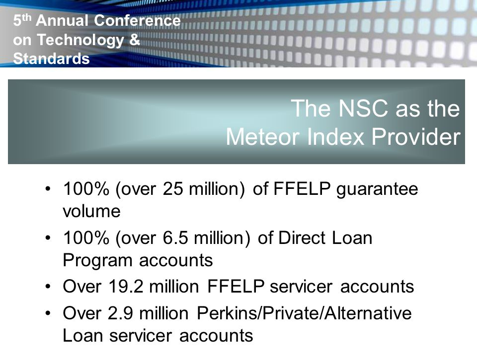 5 th Annual Conference on Technology & Standards The NSC as the Meteor Index Provider 100% (over 25 million) of FFELP guarantee volume 100% (over 6.5