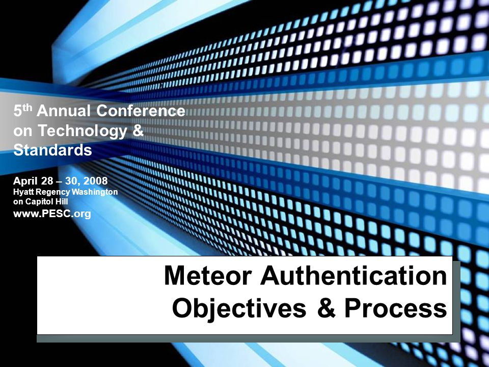 5 th Annual Conference on Technology & Standards April 28 – 30, 2008 Hyatt Regency Washington on Capitol Hill www.PESC.org Meteor Authentication Objectives & Process