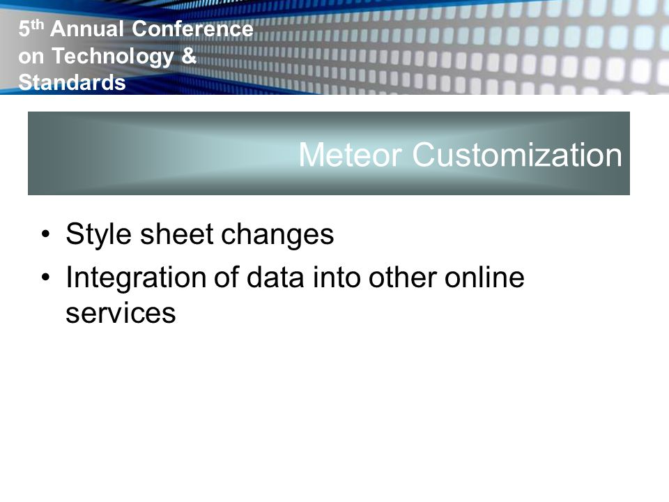 5 th Annual Conference on Technology & Standards Meteor Customization Style sheet changes Integration of data into other online services