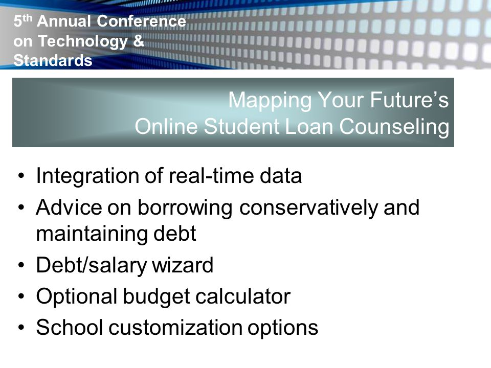 5 th Annual Conference on Technology & Standards Mapping Your Future's Online Student Loan Counseling Integration of real-time data Advice on borrowin