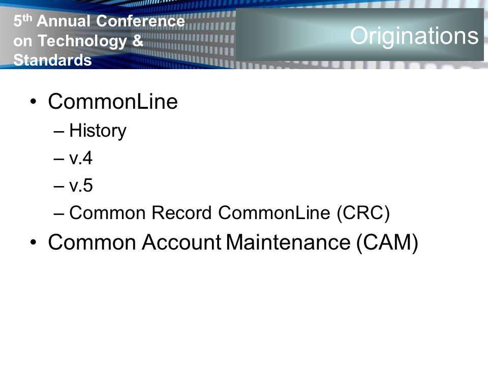 5 th Annual Conference on Technology & Standards Originations CommonLine –History –v.4 –v.5 –Common Record CommonLine (CRC) Common Account Maintenance