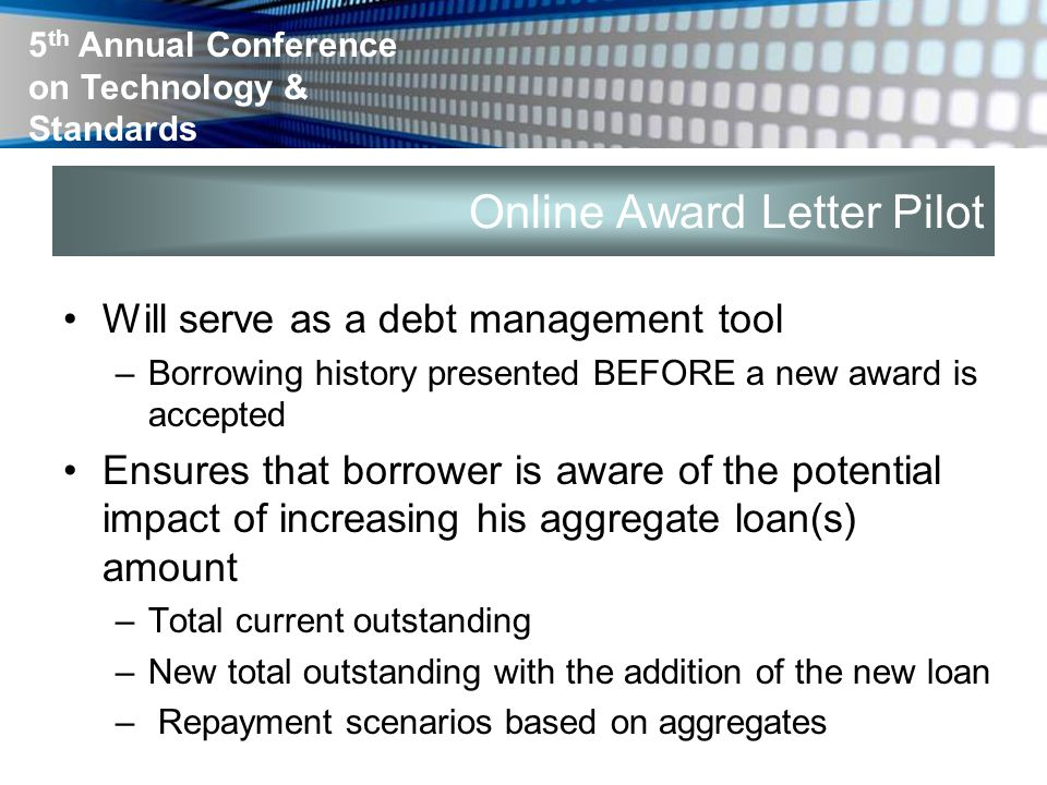 5 th Annual Conference on Technology & Standards Online Award Letter Pilot Will serve as a debt management tool –Borrowing history presented BEFORE a new award is accepted Ensures that borrower is aware of the potential impact of increasing his aggregate loan(s) amount –Total current outstanding –New total outstanding with the addition of the new loan – Repayment scenarios based on aggregates
