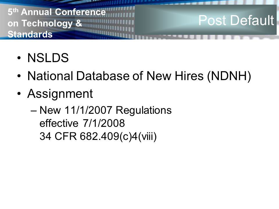 5 th Annual Conference on Technology & Standards Post Default NSLDS National Database of New Hires (NDNH) Assignment –New 11/1/2007 Regulations effect