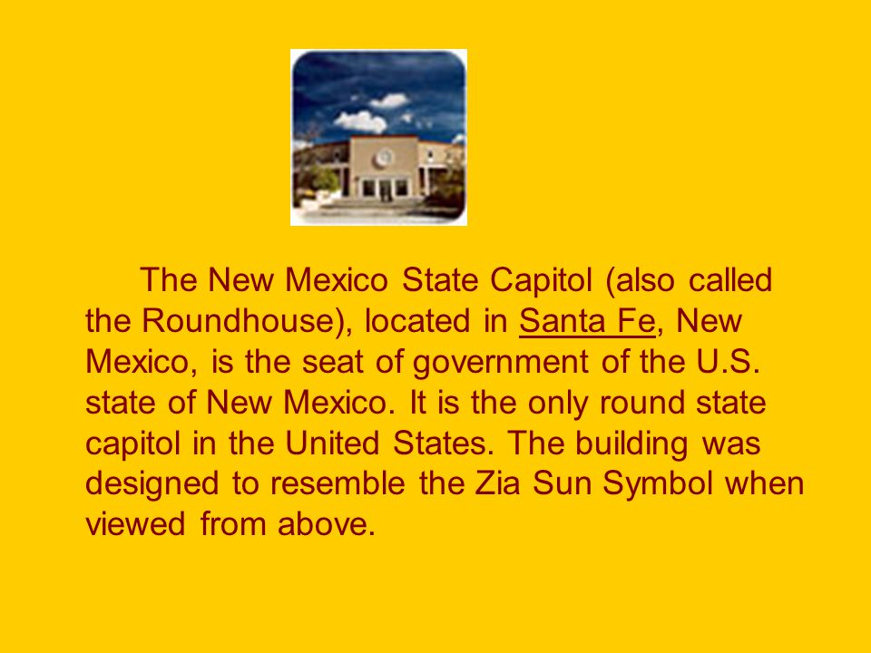 The New Mexico State Capitol (also called the Roundhouse), located in Santa Fe, New Mexico, is the seat of government of the U.S.