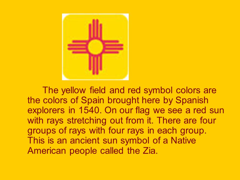 The yellow field and red symbol colors are the colors of Spain brought here by Spanish explorers in 1540.