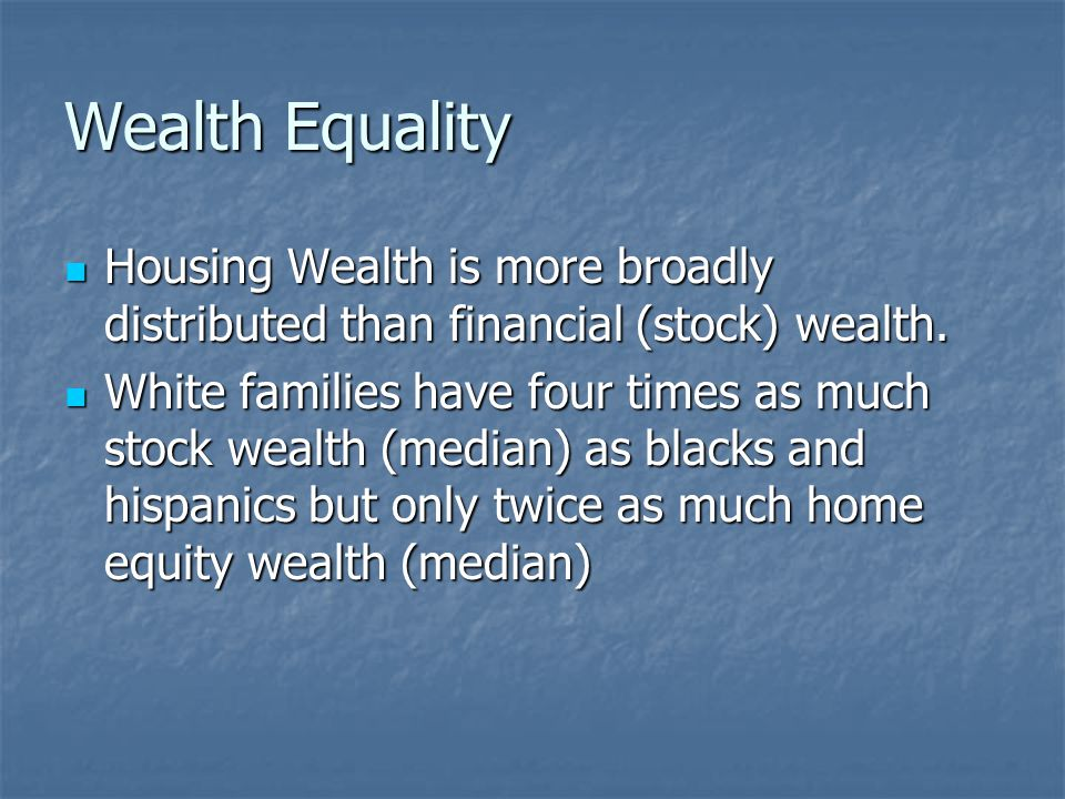 Wealth Equality Housing Wealth is more broadly distributed than financial (stock) wealth.