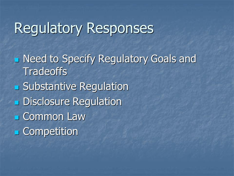 Regulatory Responses Need to Specify Regulatory Goals and Tradeoffs Need to Specify Regulatory Goals and Tradeoffs Substantive Regulation Substantive Regulation Disclosure Regulation Disclosure Regulation Common Law Common Law Competition Competition